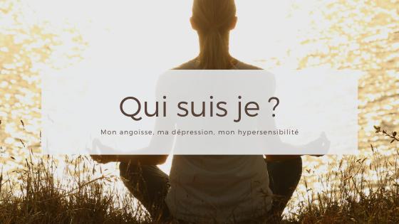 Qui suis je ? Mon angoisse, ma dépression et mon hypersensibilité