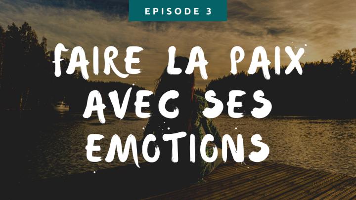 Episode 3 : Faîtes la paix avec vosémotions